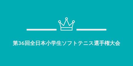 第36回全日本小学生ソフトテニス選手権大会 ~監督会議・開会式・テントエリアについて~